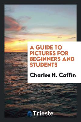 A Guide to Pictures for Beginners and Students - Caffin, Charles H