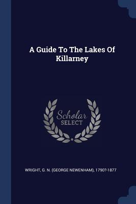 A Guide to the Lakes of Killarney - Wright, G N (George Newenham) 1790?-1 (Creator)