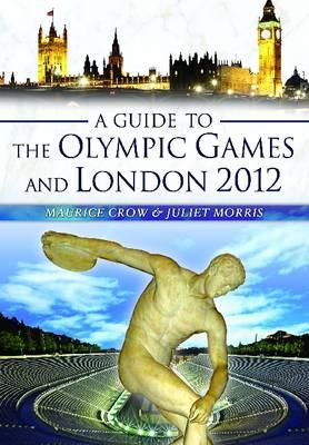 A Guide to the Olympic Games and London 2012 - Crow, Maurice, and Morris, Juliet