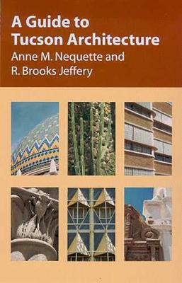 A Guide to Tucson Architecture - Nequette, Anne M, and Jeffery, R Brooks