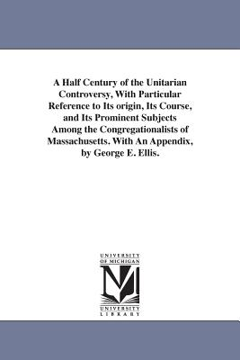 A Half Century of the Unitarian Controversy, with Particular Reference to Its Origin, Its Course, and Its Prominent Subjects Among the Congregationalists of Massachusetts. with an Appendix, by George E. Ellis. - Ellis, George Edward