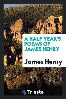 A Half Year's Poems of James Henry - Henry, James, MD