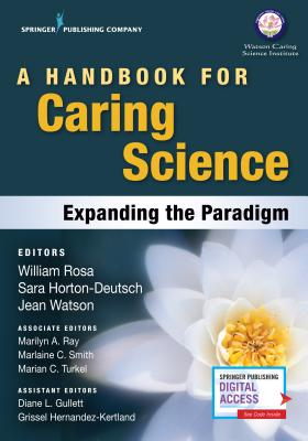 A Handbook for Caring Science: Expanding the Paradigm - Rosa, William, Coach, MS, RN (Editor), and Horton-Deutsch, Sara, PhD, RN, Faan (Editor), and Watson, Jean, PhD, RN, Faan...