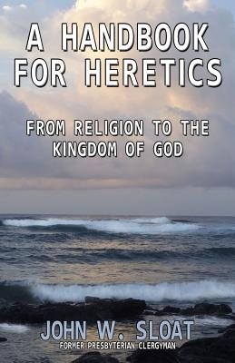 A Handbook for Heretics: From Religion to the Kingdom of God - Sloat, John W