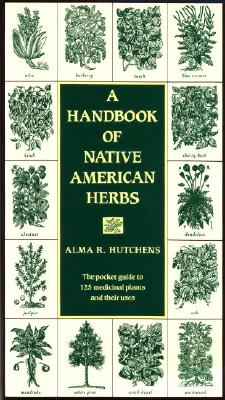 A Handbook of Native American Herbs: The Pocket Guide to 125 Medicinal Plants and Their Uses - Hutchens, Alma R