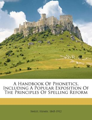 A Handbook of Phonetics, Including a Popular Exposition of the Principles of Spelling Reform - Sweet, Henry