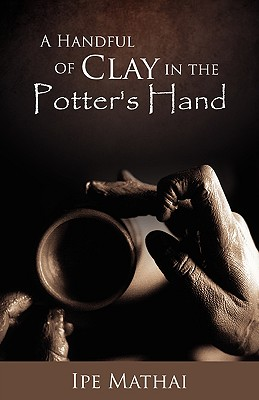 A Handful of Clay in the Potter's Hand - Mathai, Ipe