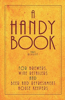 A Handy Book for Brewers, Wine Retailers and Beer and Refreshment House Keepers - 1865 Reprint - Brown, Ross