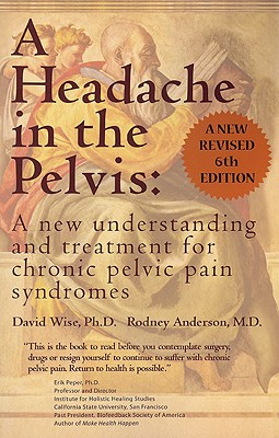 A Headache in the Pelvis: A New Understanding and Treatment for Chronic Pelvic Pain Syndromes - Wise, David, PhD, and Anderson, Rodney