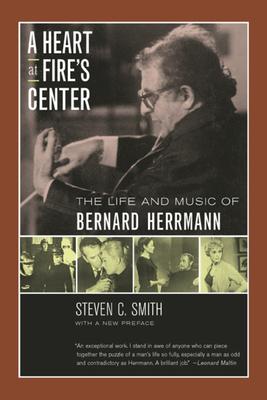 A Heart at Fire's Center: The Life and Music of Bernard Herrmann - Smith, Steven C