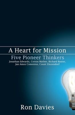 A Heart for Mission: Five Pioneer Thinkers: Jonathan Edwards, Cotton Mather, Richard Baxter, Jan Amos Comenius, Count Zinzendorf - Davies, Ron