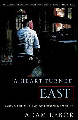 A Heart Turned East: Among the Muslims of Europe and America - LeBor, Adam