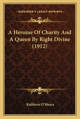 A Heroine of Charity and a Queen by Right Divine (1912) a Heroine of Charity and a Queen by Right Divine (1912) - O'Meara, Kathleen