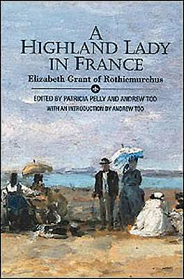 A Highland Lady in France, 1843-1845: Elizabeth Grant of Rothiemurchus - MacInnes, Allan, and Grant, Elizabeth