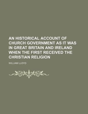 A Historical Account of Church-Government as It Was in Great Britain and Ireland, When They First Received the Christian Religion (1684) - Lloyd, William