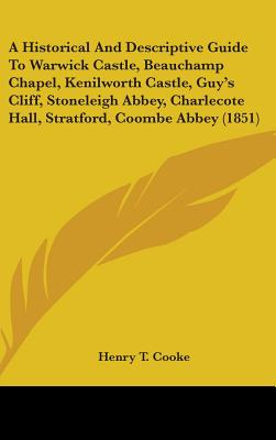 A Historical and Descriptive Guide to Warwick Castle, Beauchamp Chapel, Kenilworth Castle, Guy's Cliff, Stoneleigh Abbey, Charlecote Hall, Stratford, Coombe Abbey (1851) - Cooke, Henry T