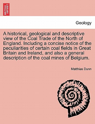 A Historical, Geological and Descriptive View of the Coal Trade of the North of England. Including a Concise Notice of the Peculiarities of Certain Coal Fields in Great Britain and Ireland, and Also a General Description of the Coal Mines of Belgium. - Dunn, Matthias
