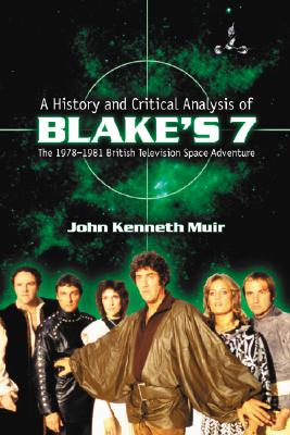 A History and Critical Analysis of Blake's 7, the 1978-1981 British Television Space Adventure - Muir, John Kenneth