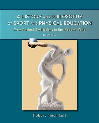 A History and Philosophy of Sport and Physical Education: From Ancient Civilizations to the Modern World - Mechikoff, Robert A, and Mechikoff Robert, and Estes Steven