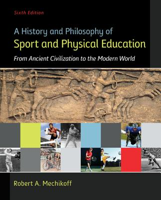 A History and Philosophy of Sport and Physical Education: From Ancient Civilizations to the Modern World - Mechikoff, Robert A