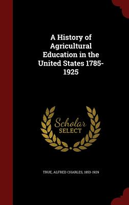 A History of Agricultural Education in the United States 1785-1925 - True, Alfred Charles
