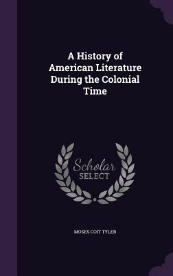 A History of American Literature During the Colonial Time - Tyler, Moses Coit