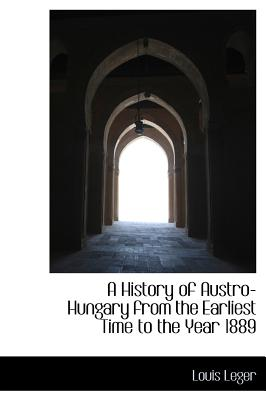 A History of Austro-Hungary from the Earliest Time to the Year 1889 - Leger, Louis