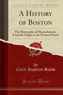 A History of Boston: The Metropolis of Massachusetts, from Its Origin to the Present Period (Classic Reprint) - Snow, Caleb Hopkins