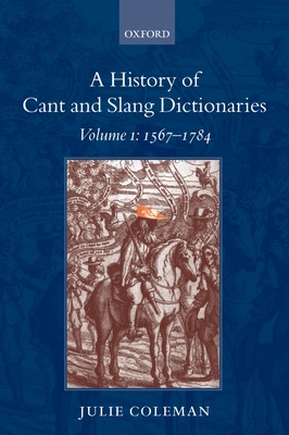 A History of Cant and Slang Dictionaries: Volume 1: 1567-1784 - Coleman, Julie