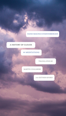 A History of Clouds: 99 Meditations - Enzensberger, Hans Magnus, and Kinsky, Esther (Translated by), and Chalmers, Martin (Translated by)