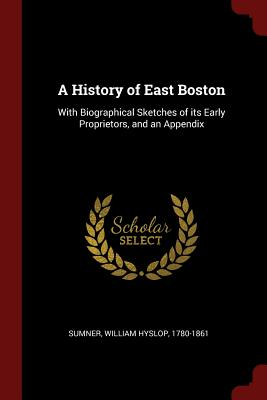 A History of East Boston: With Biographical Sketches of Its Early Proprietors, and an Appendix - Sumner, William Hyslop 1780-1861 (Creator)