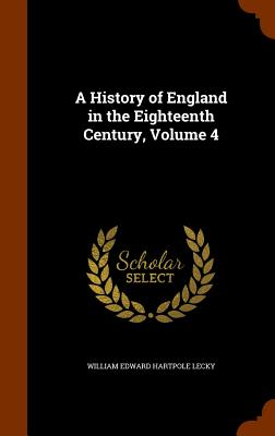 A History of England in the Eighteenth Century, Volume 4 - Lecky, William Edward Hartpole