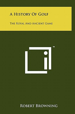 A History of Golf: The Royal and Ancient Game - Browning, Robert