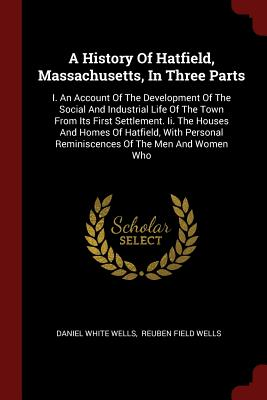 A History of Hatfield, Massachusetts, in Three Parts: I. an Account of the Development of the Social and Industrial Life of the Town from Its First Settlement. II. the Houses and Homes of Hatfield, with Personal Reminiscences of the Men and Women Who - Wells, Daniel White
