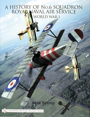 A History of No.6 Squadron: Royal Naval Air Service in World War I - Westrop, Mike