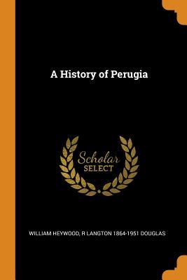 A History of Perugia - Heywood, William, and Douglas, R Langton 1864-1951