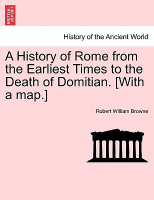 A History of Rome from the Earliest Times to the Death of Domitian. [With a Map.] - Browne, Robert William