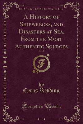 A History of Shipwrecks, and Disasters at Sea, from the Most Authentic Sources, Vol. 1 (Classic Reprint) - Redding, Cyrus