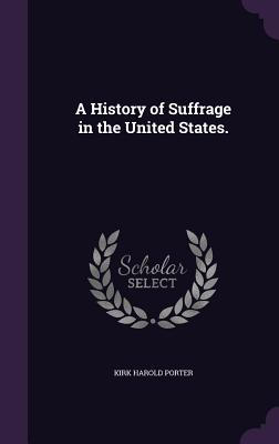A History of Suffrage in the United States. - Porter, Kirk Harold