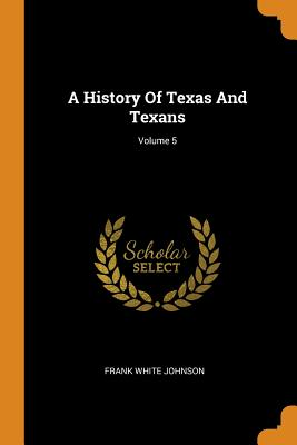 A History of Texas and Texans; Volume 5 - Johnson, Frank White