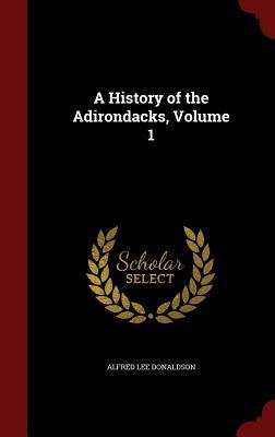 A History of the Adirondacks, Volume 1 - Donaldson, Alfred Lee, and Adirondack Mountain Club (Creator)