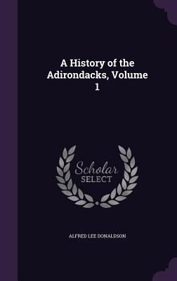 A History of the Adirondacks, Volume 1 - Donaldson, Alfred Lee