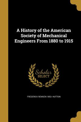 A History of the American Society of Mechanical Engineers from 1880 to 1915 - Hutton, Frederick Remsen 1853-