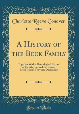 A History of the Beck Family: Together with a Genealogical Record of the Alleynes and the Chases from Whom They Are Descended (Classic Reprint) - Conover, Charlotte Reeve