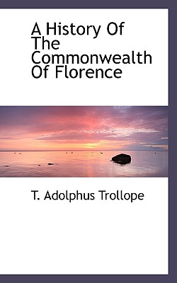A History of the Commonwealth of Florence - Trollope, T Adolphus