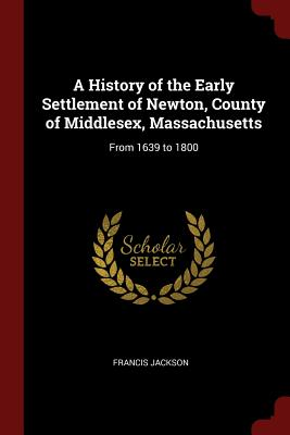 A History of the Early Settlement of Newton, County of Middlesex, Massachusetts: From 1639 to 1800 - Jackson, Francis