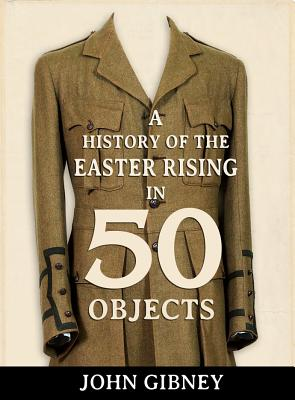 A History of the Easter Rising in 50 Objects - Gibney, John