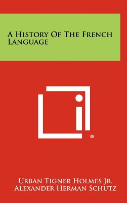 A History of the French Language - Holmes Jr, Urban Tigner, and Schutz, Alexander Herman