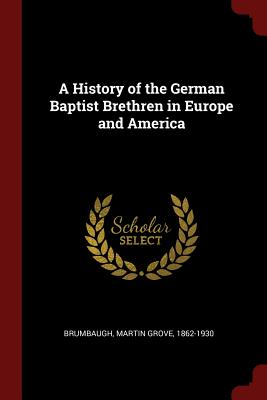 A History of the German Baptist Brethren in Europe and America - Brumbaugh, Martin Grove