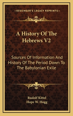 A History of the Hebrews V2: Sources of Information and History of the Period Down to the Babylonian Exile - Kittel, Rudolf, and Hogg, Hope W (Translated by)